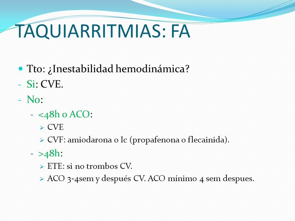 TAQUIARRITMIAS: FA Tto: ¿Inestabilidad hemodinámica? - Si: CVE. - No: - <48h o ACO: CVE CVF: amiodarona o Ic (propafenona o flecainida). - >48h: ETE: