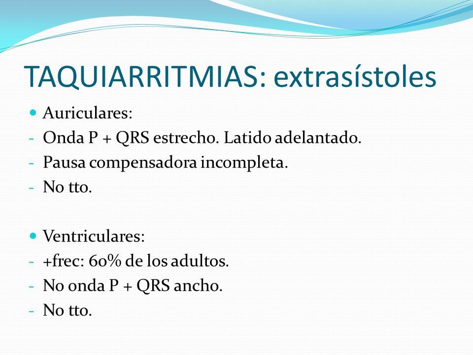 TAQUIARRITMIAS: extrasístoles Auriculares: - Onda P + QRS estrecho. Latido adelantado. - Pausa compensadora incompleta. - No tto. Ventriculares: - +fr