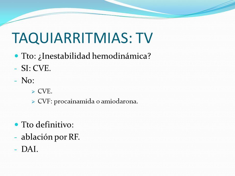 TAQUIARRITMIAS: TV Tto: ¿Inestabilidad hemodinámica? - SI: CVE. - No: CVE. CVF: procainamida o amiodarona. Tto definitivo: - ablación por RF. - DAI.