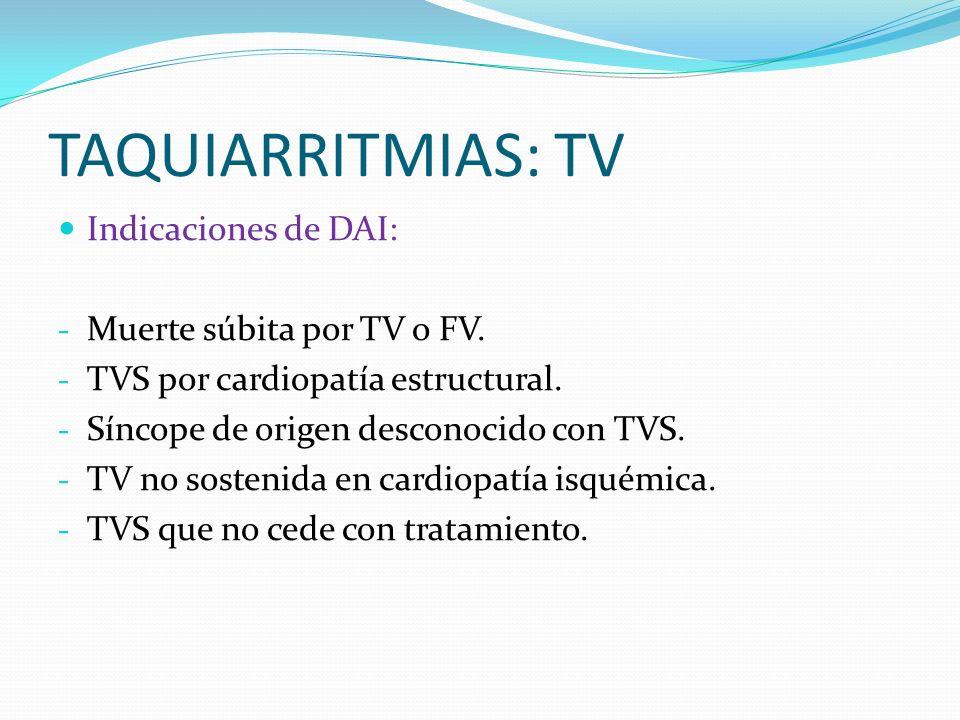 TAQUIARRITMIAS: TV Indicaciones de DAI: - Muerte súbita por TV o FV. - TVS por cardiopatía estructural. - Síncope de origen desconocido con TVS. - TV