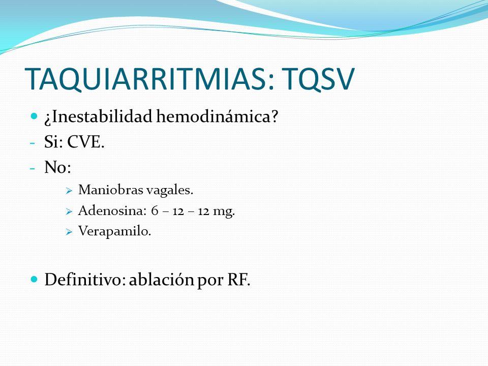 TAQUIARRITMIAS: TQSV ¿Inestabilidad hemodinámica? - Si: CVE. - No: Maniobras vagales. Adenosina: 6 – 12 – 12 mg. Verapamilo. Definitivo: ablación por
