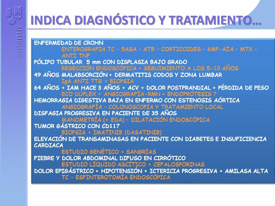 ENFERMEDAD DE CROHN ENTEROGRAFIA TC – 5ASA – ATB – CORTICOIDES – 6MP-AZA – MTX – ANTI TNF PÓLIPO TUBULAR 5 mm CON DISPLASIA BAJO GRADO RESECCIÓN ENDOSCÓPICA + SEGUIMIENTO A LOS 5-10 AÑOS 49 AÑOS MALABSORCIÓN + DERMATITIS CODOS Y ZONA LUMBAR IgA ANTI TTG + BIOPSIA 64 AÑOS + IAM HACE 3 AÑOS + ACV + DOLOR POSTPRANDIAL + PÉRDIDA DE PESO ECO DÚPLEX + ANGIOGRAFÍA-RMN + ENDOPRÓTESIS .