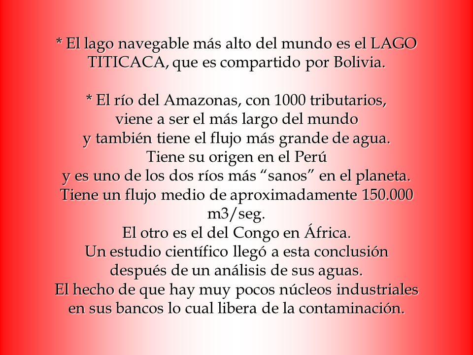 * El lago navegable más alto del mundo es el LAGO TITICACA, que es compartido por Bolivia. * El río del Amazonas, con 1000 tributarios, viene a ser el