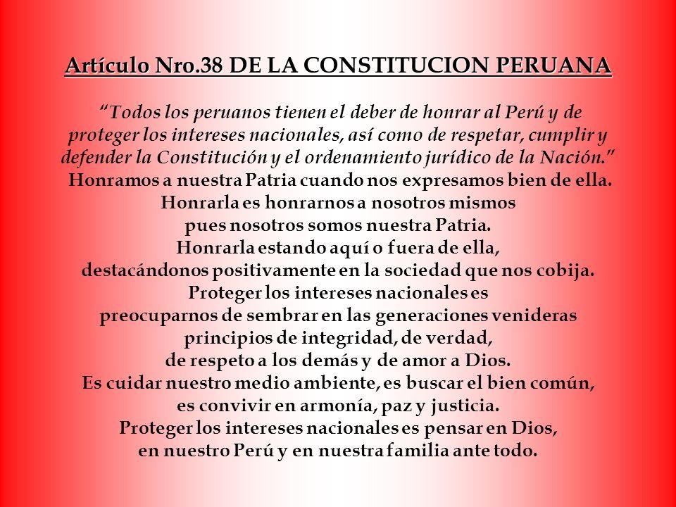 Artículo Nro.38 DE LA CONSTITUCION PERUANA Artículo Nro.38 DE LA CONSTITUCION PERUANA Todos los peruanos tienen el deber de honrar al Perú y de proteg