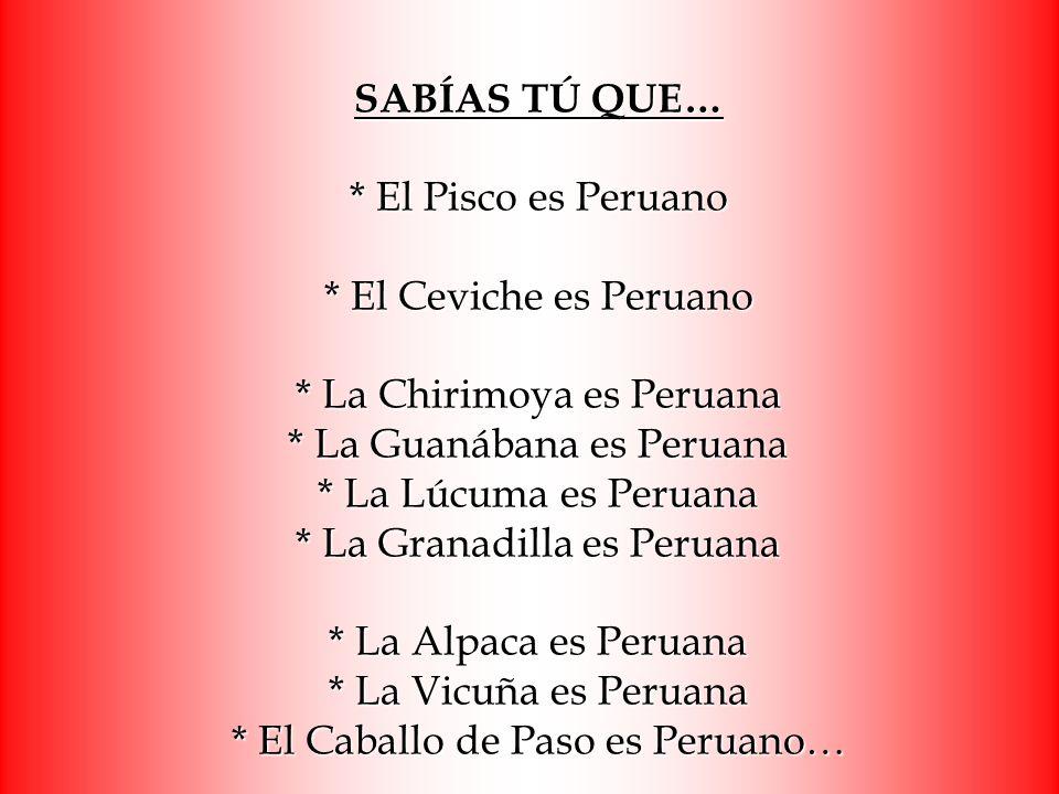 SABÍAS TÚ QUE… * El Pisco es Peruano * El Ceviche es Peruano * La Chirimoya es Peruana * La Guanábana es Peruana * La Lúcuma es Peruana * La Granadill