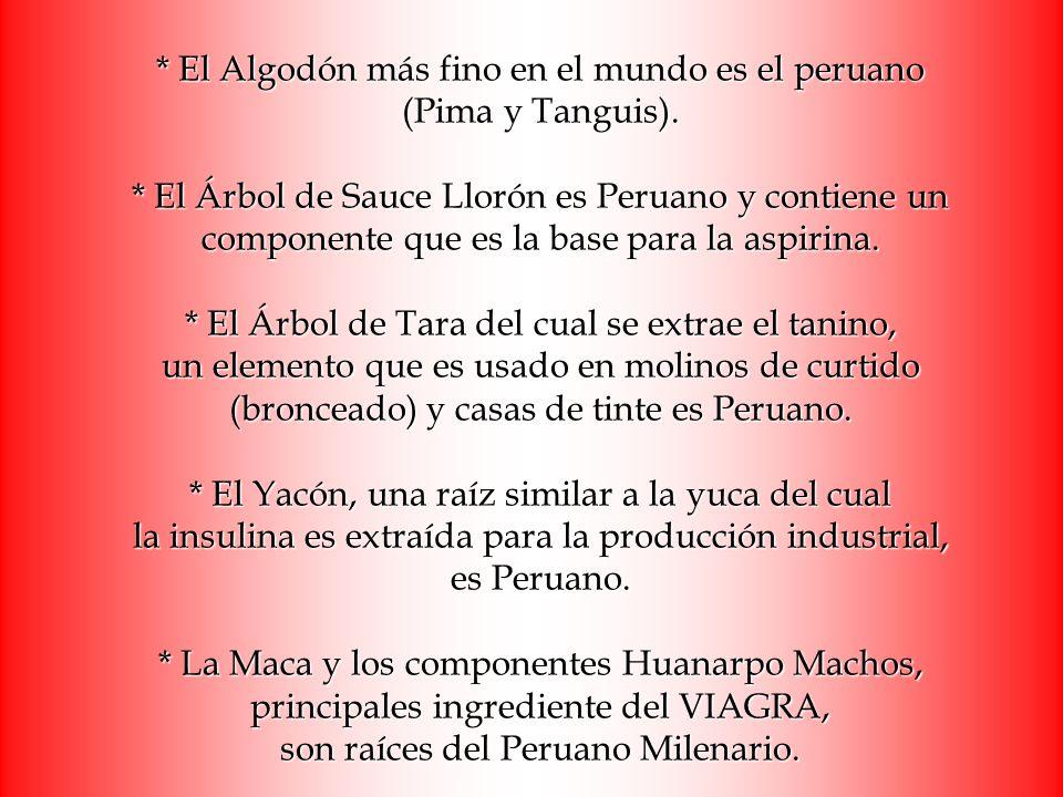 * El Algodón más fino en el mundo es el peruano (Pima y Tanguis). * El Árbol de Sauce Llorón es Peruano y contiene un componente que es la base para l