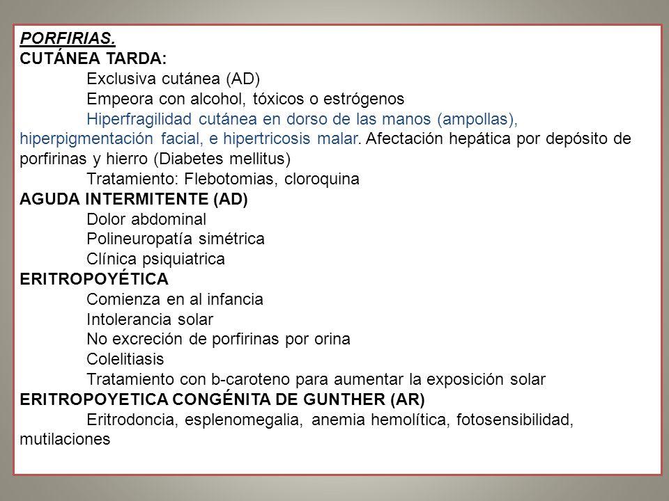 PORFIRIAS. CUTÁNEA TARDA: Exclusiva cutánea (AD) Empeora con alcohol, tóxicos o estrógenos Hiperfragilidad cutánea en dorso de las manos (ampollas), h