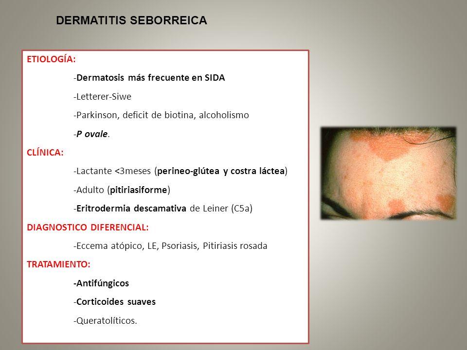 ETIOLOGÍA: -Dermatosis más frecuente en SIDA -Letterer-Siwe -Parkinson, deficit de biotina, alcoholismo -P ovale. CLÍNICA: -Lactante <3meses (perineo-
