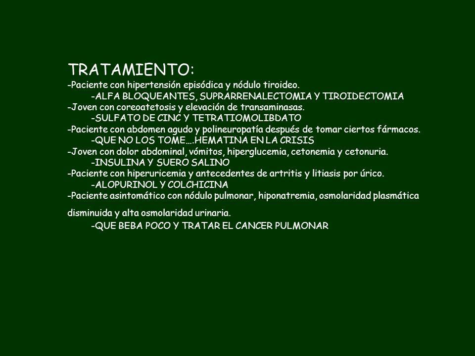 TRATAMIENTO: -Paciente con hipertensión episódica y nódulo tiroideo. -Joven con coreoatetosis y elevación de transaminasas. -Paciente con abdomen agud