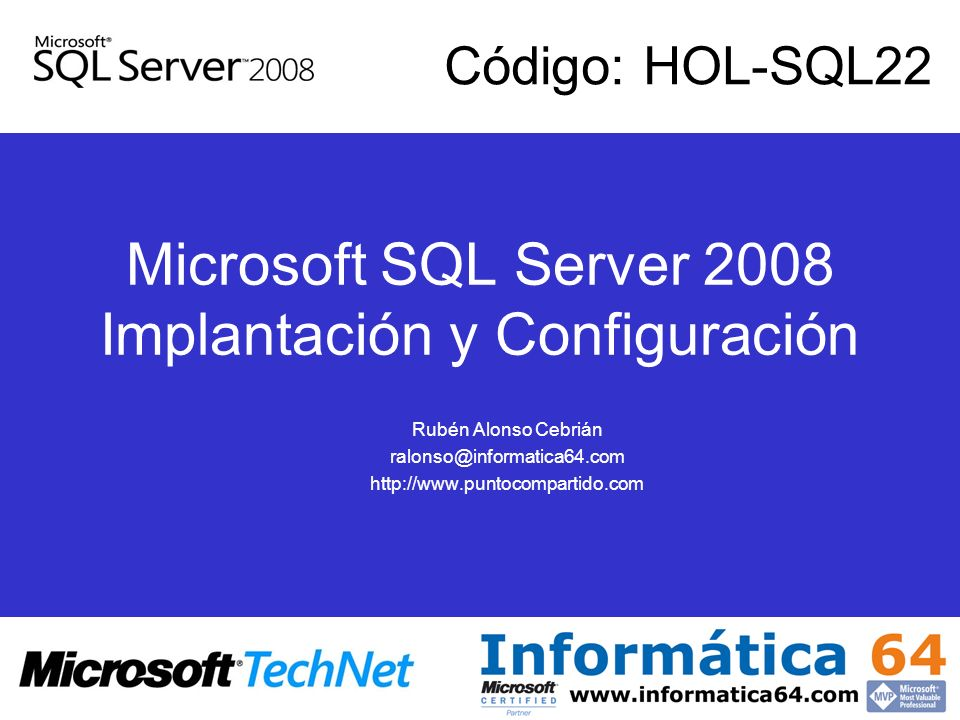 Microsoft SQL Server 2008 Implantación y Configuración Rubén Alonso Cebrián ralonso@informatica64.com http://www.puntocompartido.com Código: HOL-SQL22