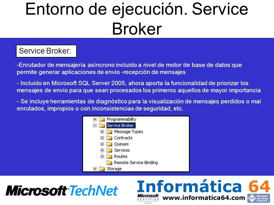 Entorno de ejecución. Service Broker Service Broker: - -Enrutador de mensajería asíncrono incluido a nivel de motor de base de datos que permite gener