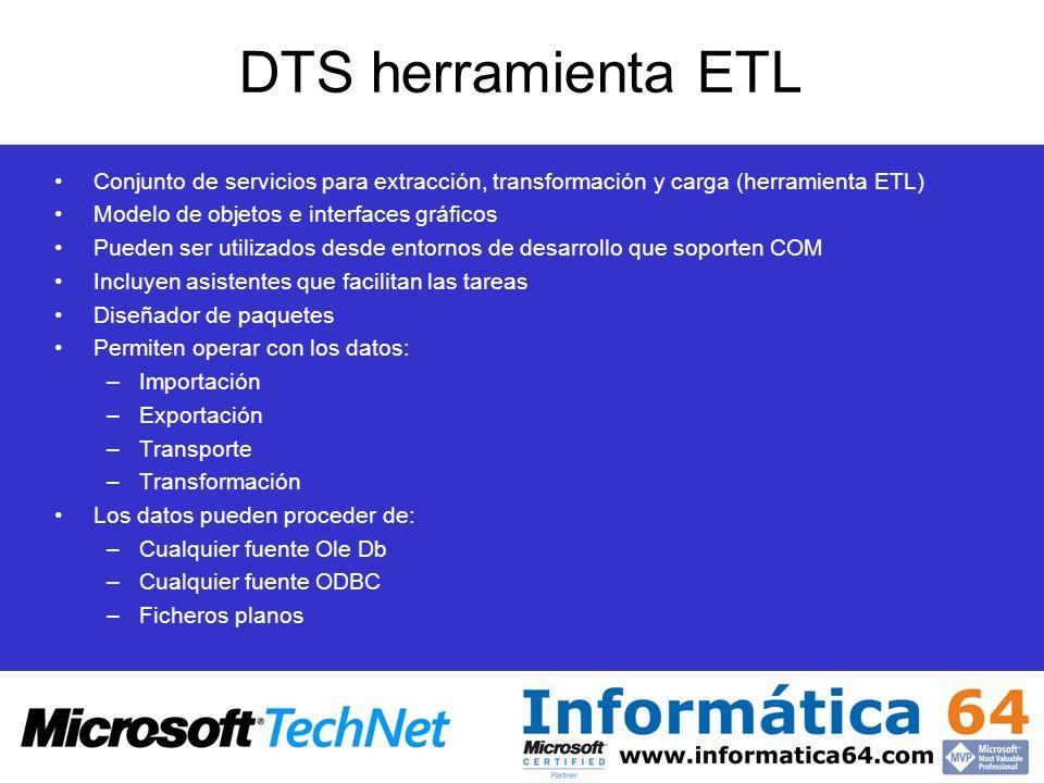DTS herramienta ETL Conjunto de servicios para extracción, transformación y carga (herramienta ETL) Modelo de objetos e interfaces gráficos Pueden ser