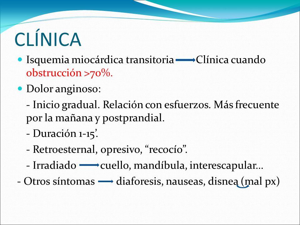 CLÍNICA Isquemia miocárdica transitoria Clínica cuando obstrucción >70%. Dolor anginoso: - Inicio gradual. Relación con esfuerzos. Más frecuente por l
