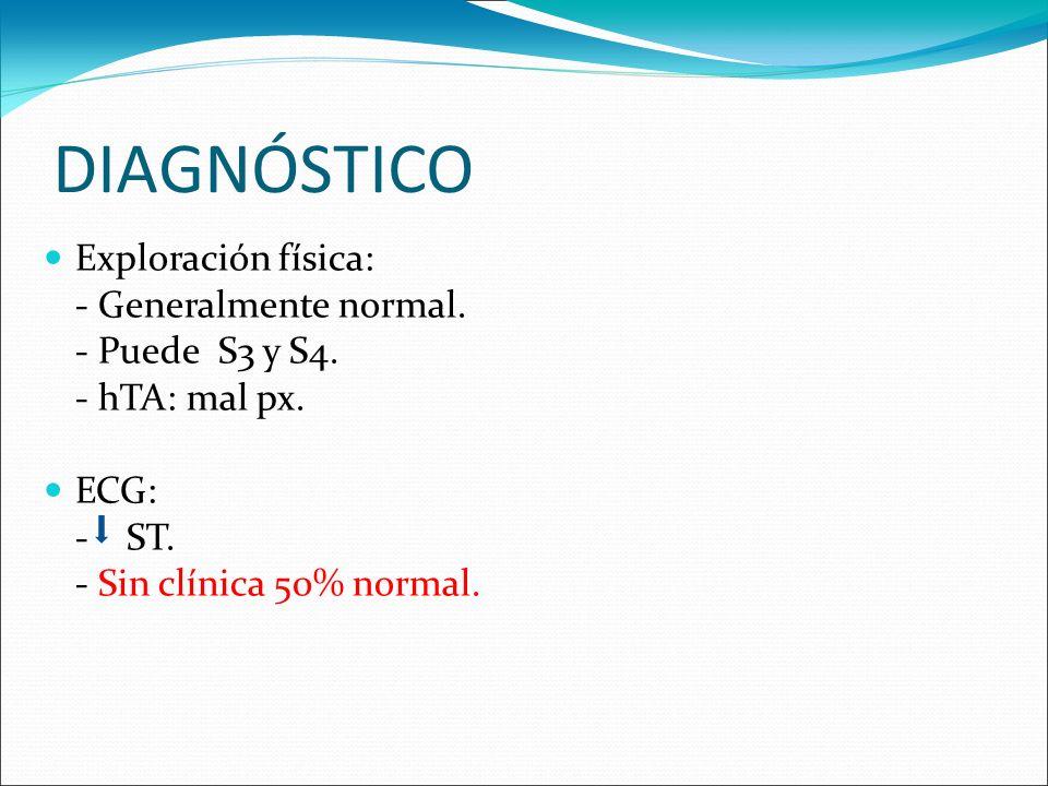 DIAGNÓSTICO Exploración física: - Generalmente normal. - Puede S3 y S4. - hTA: mal px. ECG: - ST. - Sin clínica 50% normal.