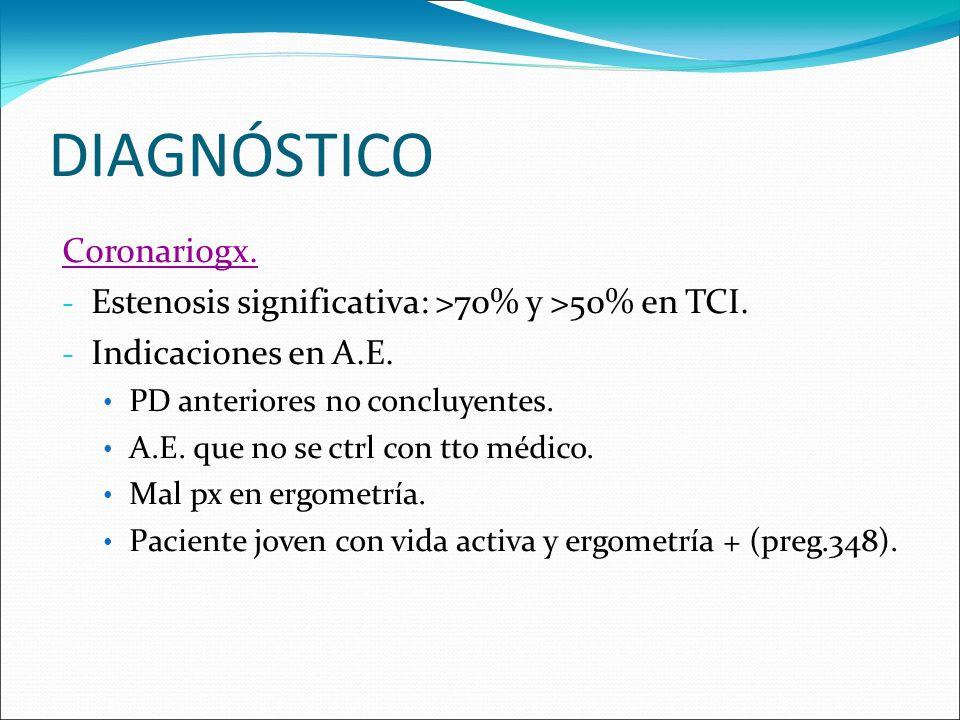 DIAGNÓSTICO Coronariogx. - Estenosis significativa: >70% y >50% en TCI. - Indicaciones en A.E. PD anteriores no concluyentes. A.E. que no se ctrl con