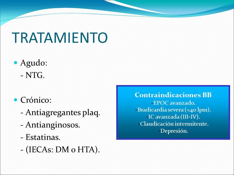TRATAMIENTO Agudo: - NTG. Crónico: - Antiagregantes plaq. - Antianginosos. - Estatinas. - (IECAs: DM o HTA). Contraindicaciones BB -EPOC avanzado. -Br