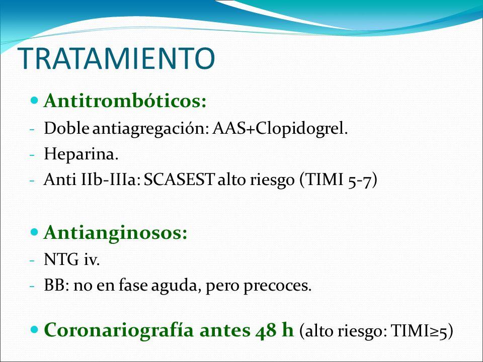 TRATAMIENTO Antitrombóticos: - Doble antiagregación: AAS+Clopidogrel. - Heparina. - Anti IIb-IIIa: SCASEST alto riesgo (TIMI 5-7) Antianginosos: - NTG