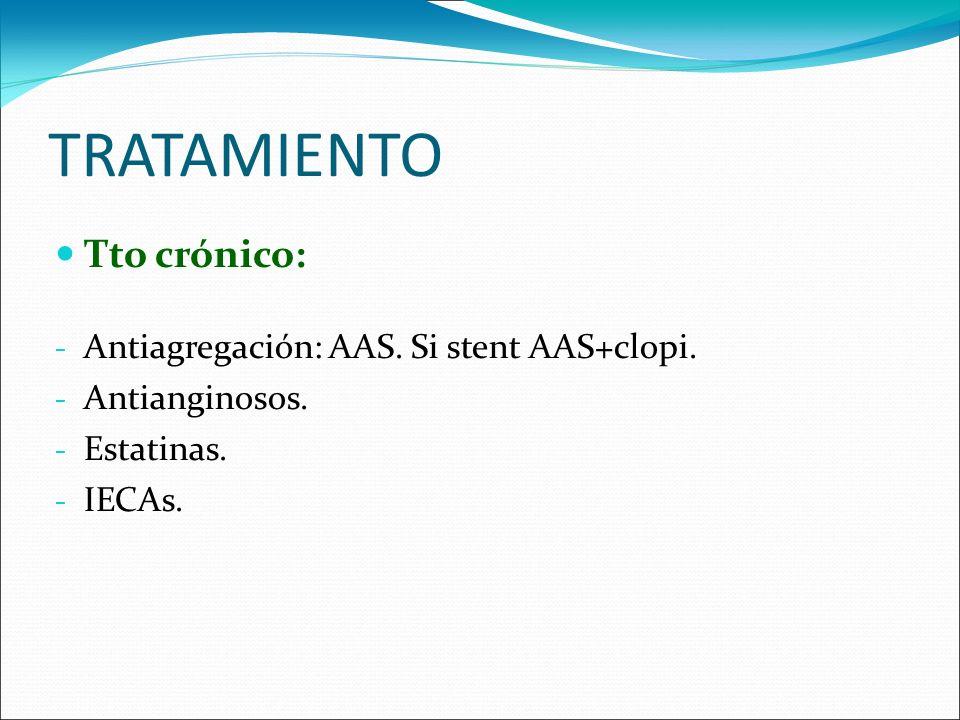 TRATAMIENTO Tto crónico: - Antiagregación: AAS. Si stent AAS+clopi. - Antianginosos. - Estatinas. - IECAs.