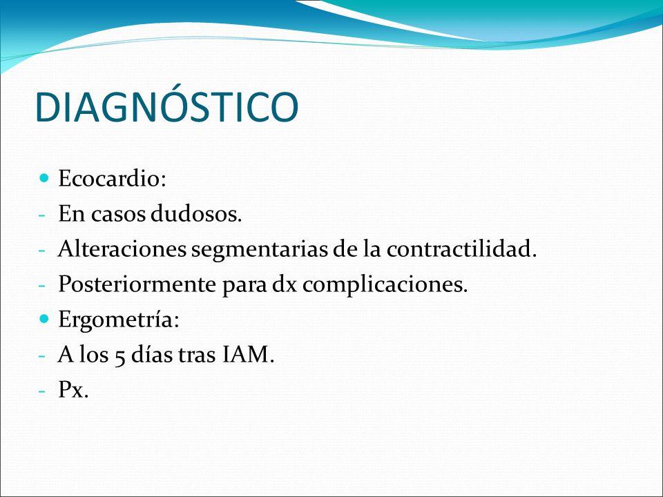 DIAGNÓSTICO Ecocardio: - En casos dudosos. - Alteraciones segmentarias de la contractilidad. - Posteriormente para dx complicaciones. Ergometría: - A