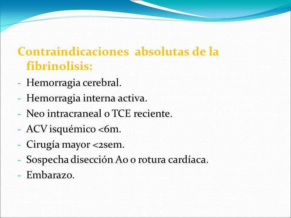 Contraindicaciones absolutas de la fibrinolisis: - Hemorragia cerebral. - Hemorragia interna activa. - Neo intracraneal o TCE reciente. - ACV isquémic
