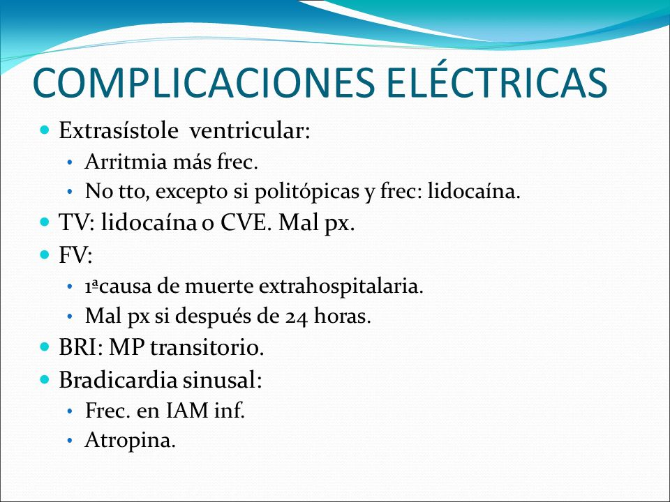 COMPLICACIONES ELÉCTRICAS Extrasístole ventricular: Arritmia más frec. No tto, excepto si politópicas y frec: lidocaína. TV: lidocaína o CVE. Mal px.