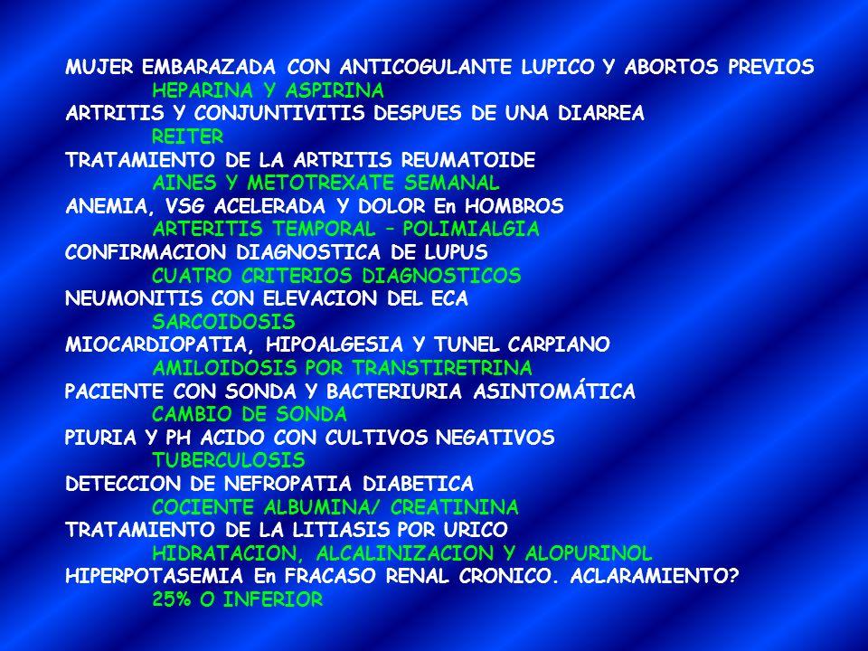 MUJER EMBARAZADA CON ANTICOGULANTE LUPICO Y ABORTOS PREVIOS HEPARINA Y ASPIRINA ARTRITIS Y CONJUNTIVITIS DESPUES DE UNA DIARREA REITER TRATAMIENTO DE LA ARTRITIS REUMATOIDE AINES Y METOTREXATE SEMANAL ANEMIA, VSG ACELERADA Y DOLOR En HOMBROS ARTERITIS TEMPORAL – POLIMIALGIA CONFIRMACION DIAGNOSTICA DE LUPUS CUATRO CRITERIOS DIAGNOSTICOS NEUMONITIS CON ELEVACION DEL ECA SARCOIDOSIS MIOCARDIOPATIA, HIPOALGESIA Y TUNEL CARPIANO AMILOIDOSIS POR TRANSTIRETRINA PACIENTE CON SONDA Y BACTERIURIA ASINTOMÁTICA CAMBIO DE SONDA PIURIA Y PH ACIDO CON CULTIVOS NEGATIVOS TUBERCULOSIS DETECCION DE NEFROPATIA DIABETICA COCIENTE ALBUMINA/ CREATININA TRATAMIENTO DE LA LITIASIS POR URICO HIDRATACION, ALCALINIZACION Y ALOPURINOL HIPERPOTASEMIA En FRACASO RENAL CRONICO.