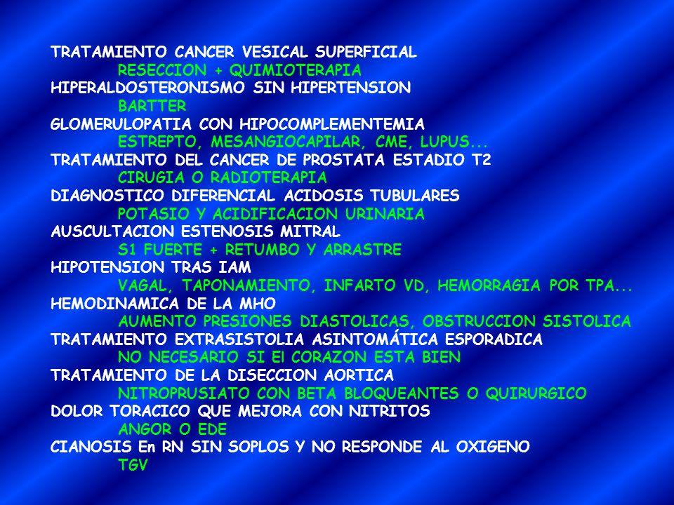 TRATAMIENTO CANCER VESICAL SUPERFICIAL RESECCION + QUIMIOTERAPIA HIPERALDOSTERONISMO SIN HIPERTENSION BARTTER GLOMERULOPATIA CON HIPOCOMPLEMENTEMIA ESTREPTO, MESANGIOCAPILAR, CME, LUPUS...