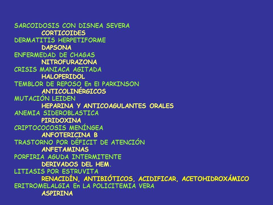 SARCOIDOSIS CON DISNEA SEVERA CORTICOIDES DERMATITIS HERPETIFORME DAPSONA ENFERMEDAD DE CHAGAS NITROFURAZONA CRISIS MANIACA AGITADA HALOPERIDOL TEMBLOR DE REPOSO En El PARKINSON ANTICOLINÉRGICOS MUTACIÓN LEIDEN HEPARINA Y ANTICOAGULANTES ORALES ANEMIA SIDEROBLASTICA PIRIDOXINA CRIPTOCOCOSIS MENÍNGEA ANFOTERICINA B TRASTORNO POR DÉFICIT DE ATENCIÓN ANFETAMINAS PORFIRIA AGUDA INTERMITENTE DERIVADOS DEL HEM.