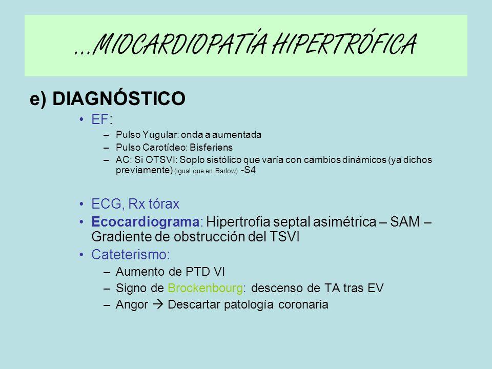 e) TRATAMIENTO MÉDICO: (FÁCIL, IC DIASTÓLICA Consistente en disminuir demanda de O2 por miocardio y relajar el miocardio) –ELECCIÓN: Beta Bloqueantes (Si contraindicación, Ca antag no DHP) –CUIDADO CON diuréticos –CONTRAINDICADOS VD: IECAs y Digital –Arritmias Ventriculares: Amiodarona, Dronedarona, DAI OTROS: (si no responden a tratamiento Médico) –Miectomía septal de Morrow en los muy sintomáticos –Ablación septal con alcohol intraarterial –Marcapasos DDD (bicameral) …MIOCARDIOPATÍA HIPERTRÓFICA
