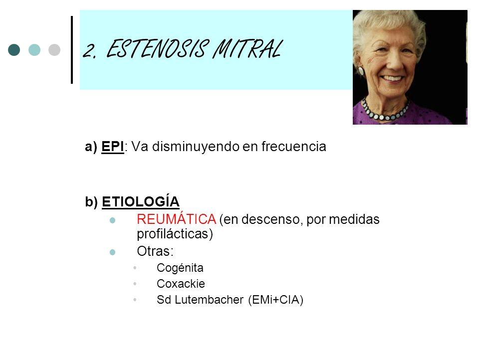 2. ESTENOSIS MITRAL a) EPI: Va disminuyendo en frecuencia b) ETIOLOGÍA REUMÁTICA (en descenso, por medidas profilácticas) Otras: Cogénita Coxackie Sd