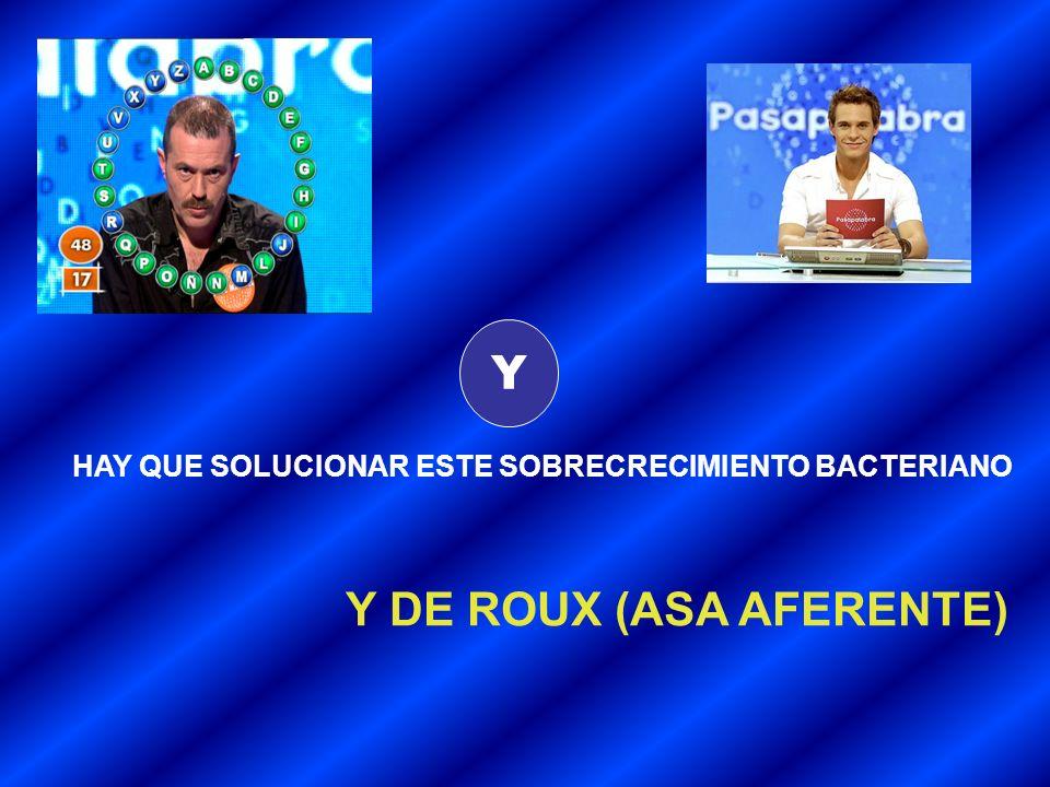 Y HAY QUE SOLUCIONAR ESTE SOBRECRECIMIENTO BACTERIANO Y DE ROUX (ASA AFERENTE)