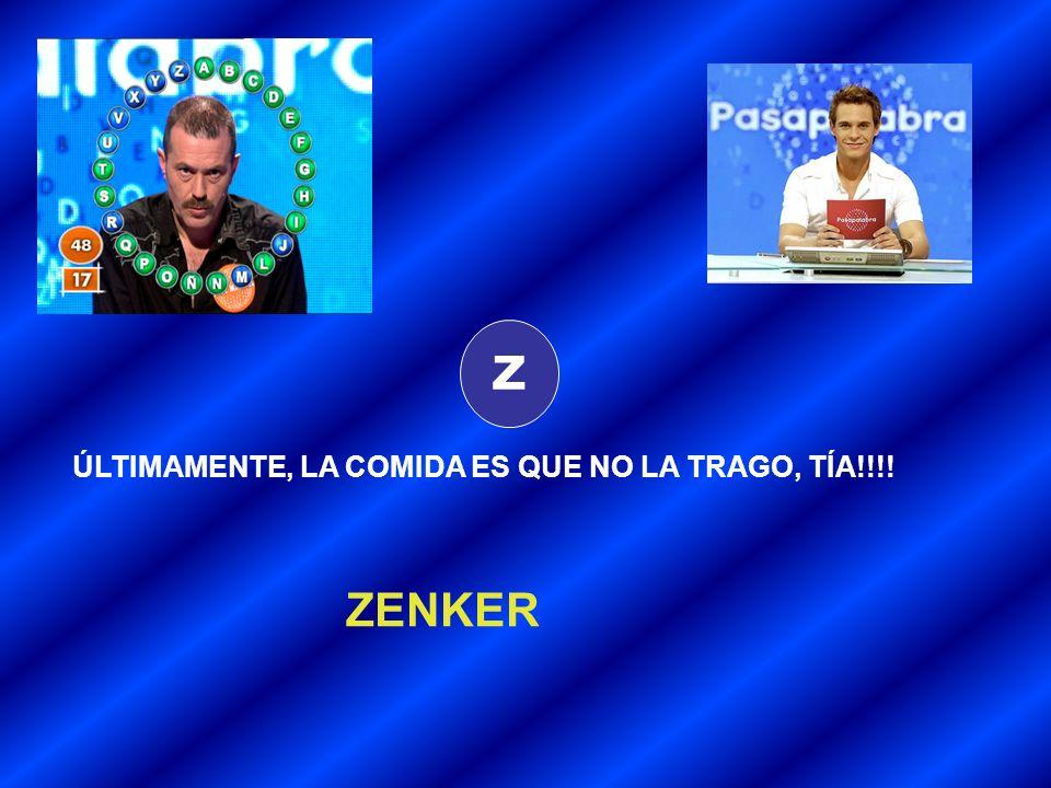 Z ÚLTIMAMENTE, LA COMIDA ES QUE NO LA TRAGO, TÍA!!!! ZENKER