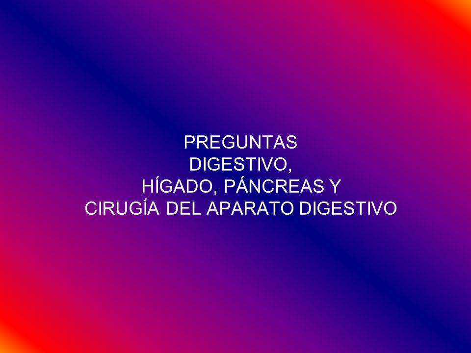 PREGUNTAS DIGESTIVO, HÍGADO, PÁNCREAS Y CIRUGÍA DEL APARATO DIGESTIVO