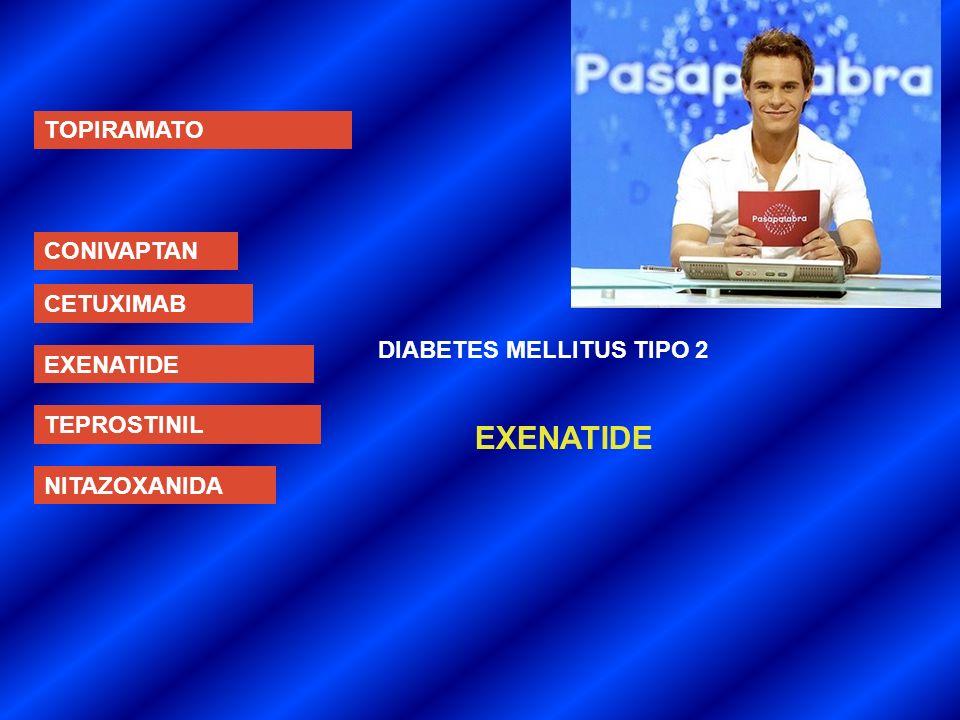 TOPIRAMATO CONIVAPTAN CETUXIMAB EXENATIDE TEPROSTINIL NITAZOXANIDA DIABETES MELLITUS TIPO 2 EXENATIDE