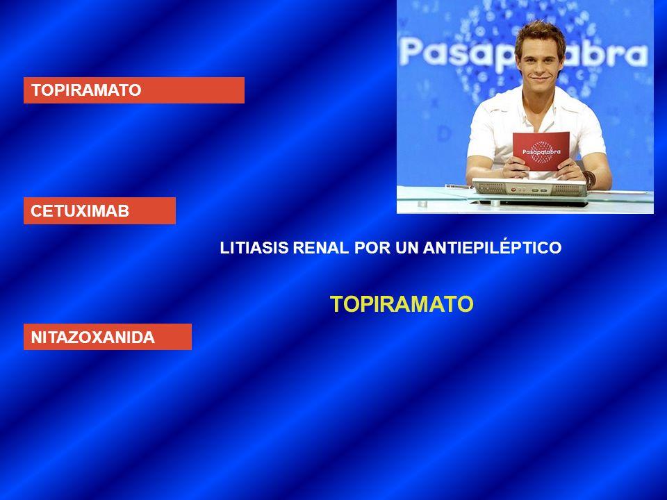 TOPIRAMATO CETUXIMAB NITAZOXANIDA LITIASIS RENAL POR UN ANTIEPILÉPTICO TOPIRAMATO