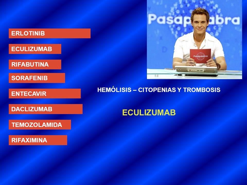 ERLOTINIB ECULIZUMAB RIFABUTINA SORAFENIB ENTECAVIR DACLIZUMAB TEMOZOLAMIDA RIFAXIMINA HEMÓLISIS – CITOPENIAS Y TROMBOSIS ECULIZUMAB