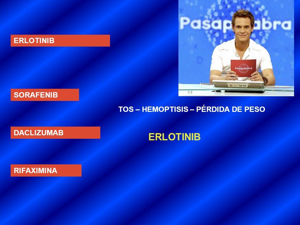 ERLOTINIB SORAFENIB DACLIZUMAB RIFAXIMINA TOS – HEMOPTISIS – PÉRDIDA DE PESO ERLOTINIB