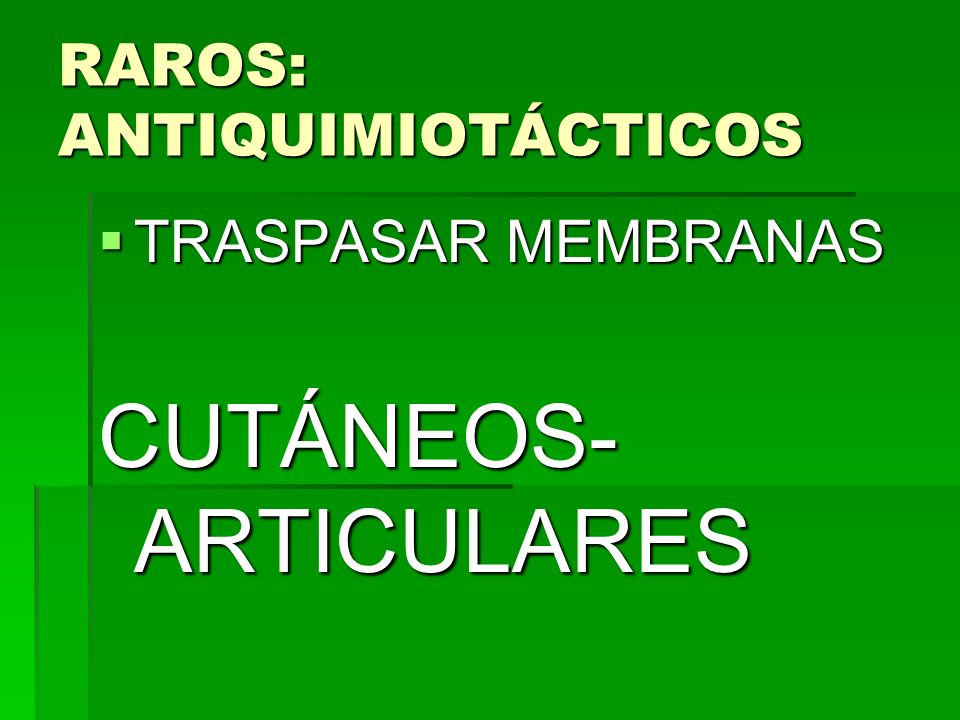RAROS: ANTIQUIMIOTÁCTICOS TRASPASAR MEMBRANAS TRASPASAR MEMBRANAS CUTÁNEOS- ARTICULARES