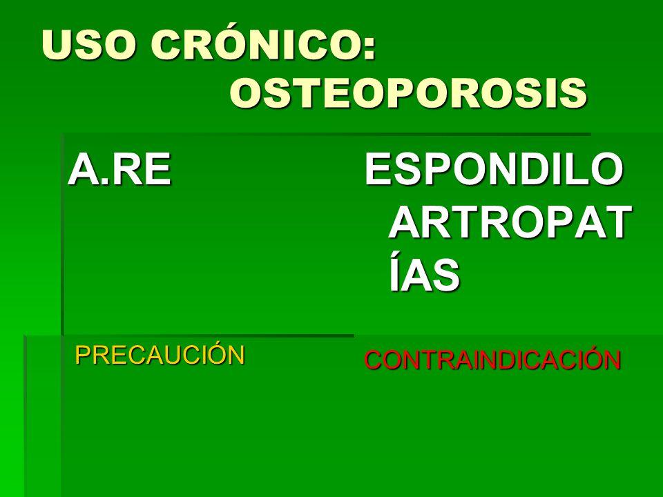 USO CRÓNICO: OSTEOPOROSIS A.RE PRECAUCIÓN PRECAUCIÓN ESPONDILO ARTROPAT ÍAS CONTRAINDICACIÓN