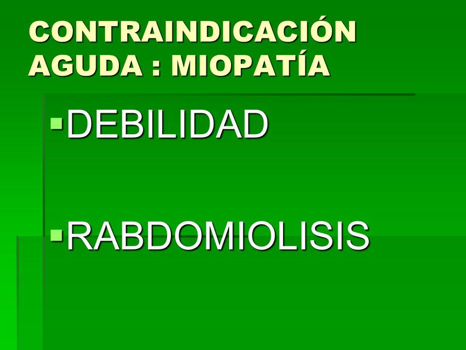CONTRAINDICACIÓN AGUDA : MIOPATÍA DEBILIDAD DEBILIDAD RABDOMIOLISIS RABDOMIOLISIS