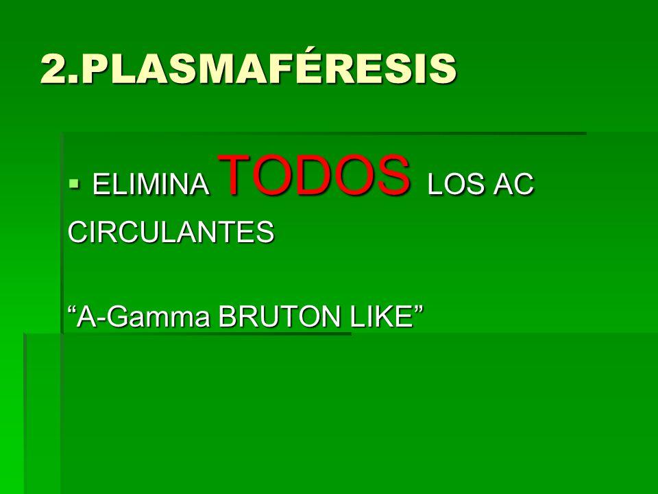 2.PLASMAFÉRESIS ELIMINA TODOS LOS AC ELIMINA TODOS LOS ACCIRCULANTES A-Gamma BRUTON LIKE