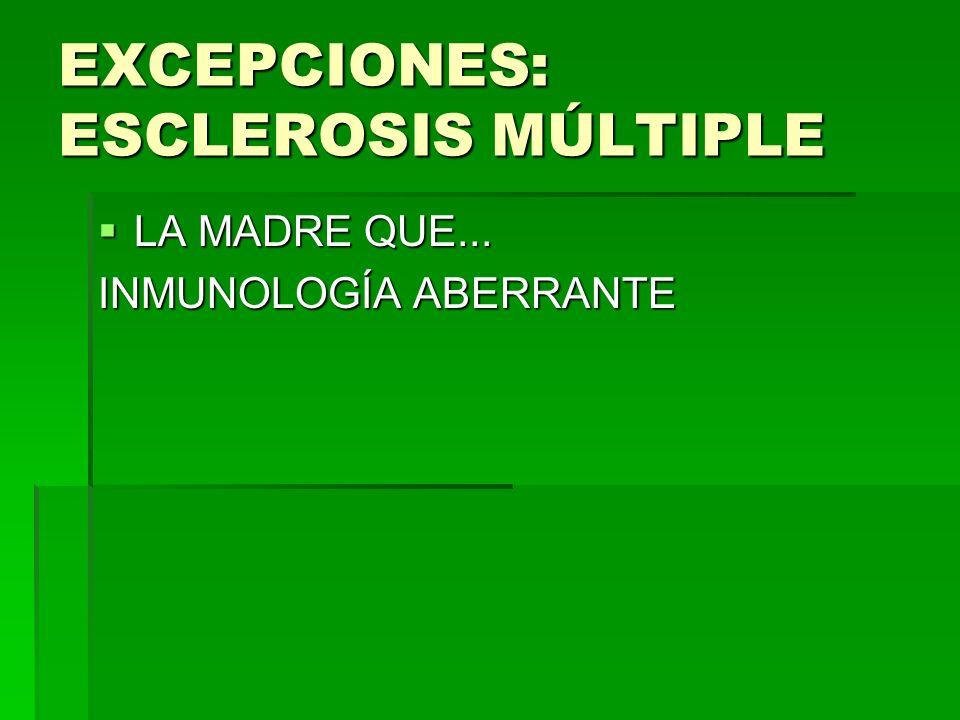 EXCEPCIONES: ESCLEROSIS MÚLTIPLE LA MADRE QUE... LA MADRE QUE... INMUNOLOGÍA ABERRANTE