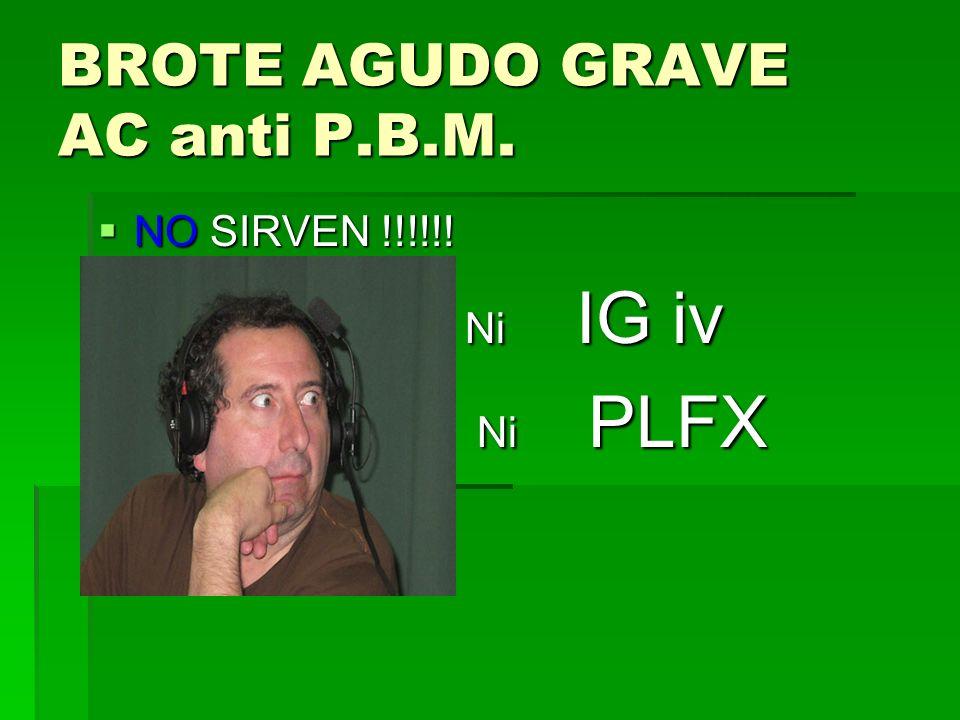 BROTE AGUDO GRAVE AC anti P.B.M. NO SIRVEN !!!!!! NO SIRVEN !!!!!! Ni IG iv Ni IG iv Ni PLFX Ni PLFX