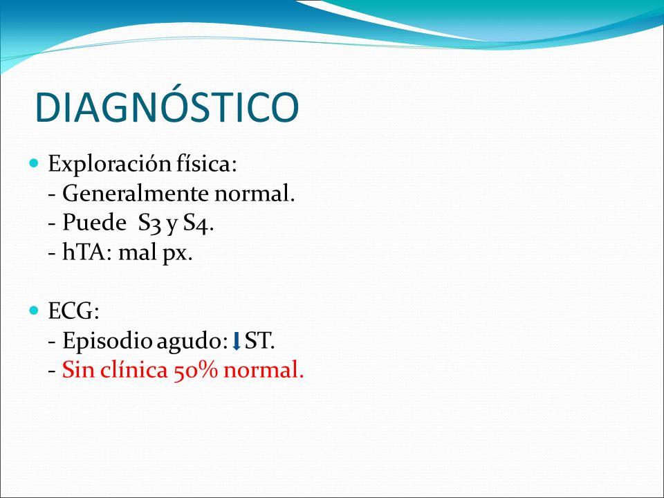 DIAGNÓSTICO Exploración física: - Generalmente normal. - Puede S3 y S4. - hTA: mal px. ECG: - Episodio agudo: ST. - Sin clínica 50% normal.