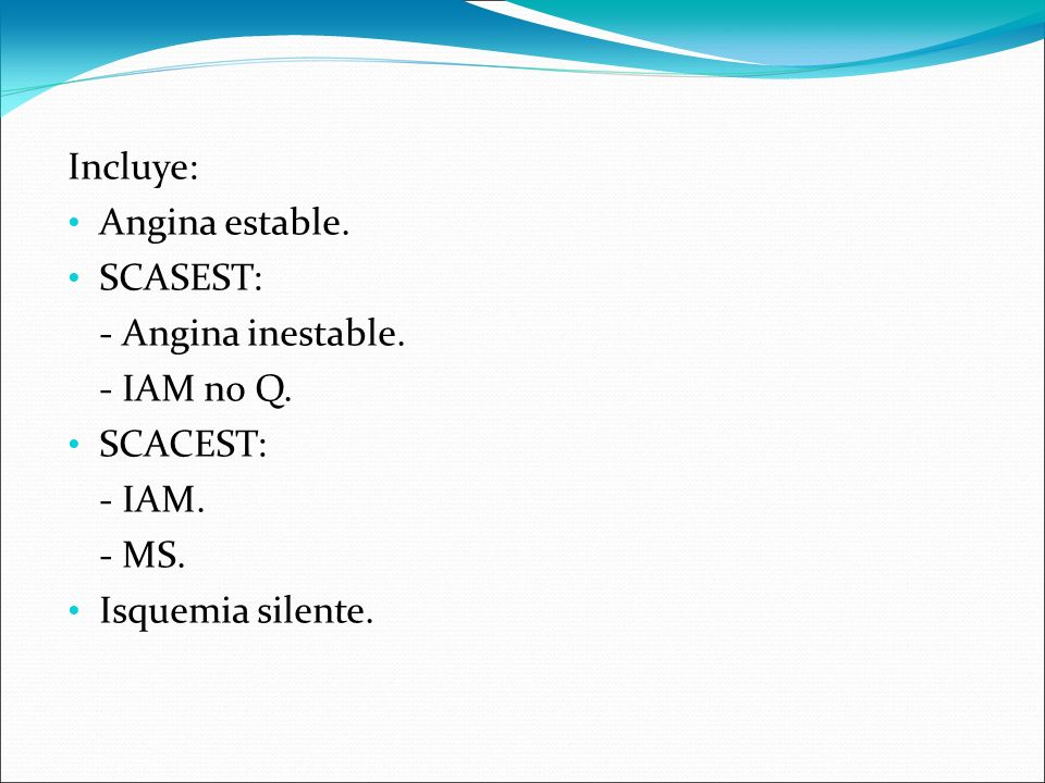 Incluye: Angina estable. SCASEST: - Angina inestable. - IAM no Q. SCACEST: - IAM. - MS. Isquemia silente.