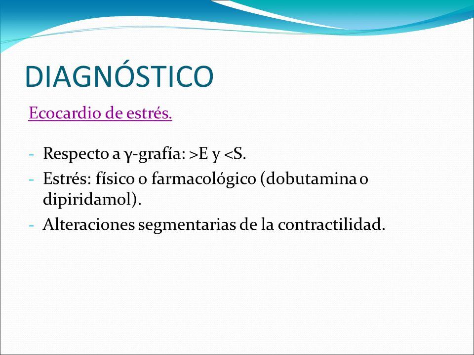 DIAGNÓSTICO Ecocardio de estrés. - Respecto a γ-grafía: >E y <S. - Estrés: físico o farmacológico (dobutamina o dipiridamol). - Alteraciones segmentar