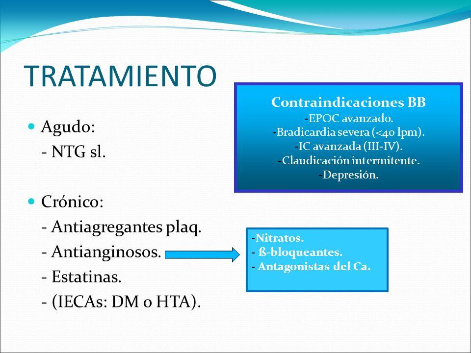 TRATAMIENTO Agudo: - NTG sl. Crónico: - Antiagregantes plaq. - Antianginosos. - Estatinas. - (IECAs: DM o HTA). Contraindicaciones BB -EPOC avanzado.