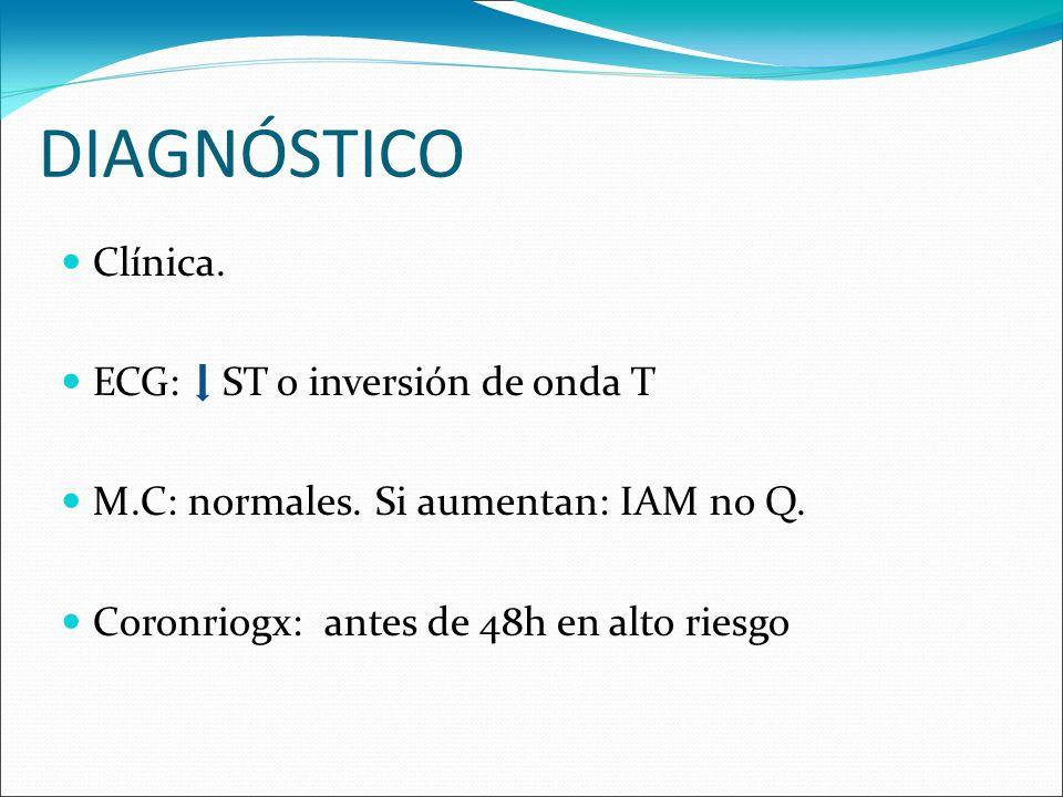 DIAGNÓSTICO Clínica. ECG: ST o inversión de onda T M.C: normales. Si aumentan: IAM no Q. Coronriogx: antes de 48h en alto riesgo