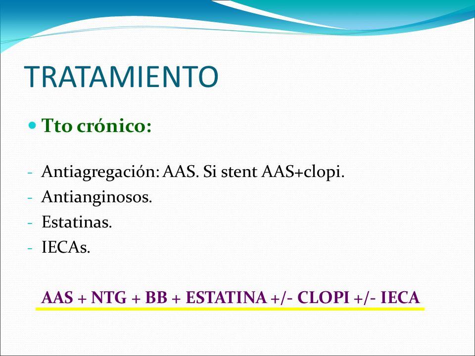 TRATAMIENTO Tto crónico: - Antiagregación: AAS. Si stent AAS+clopi. - Antianginosos. - Estatinas. - IECAs. AAS + NTG + BB + ESTATINA +/- CLOPI +/- IEC