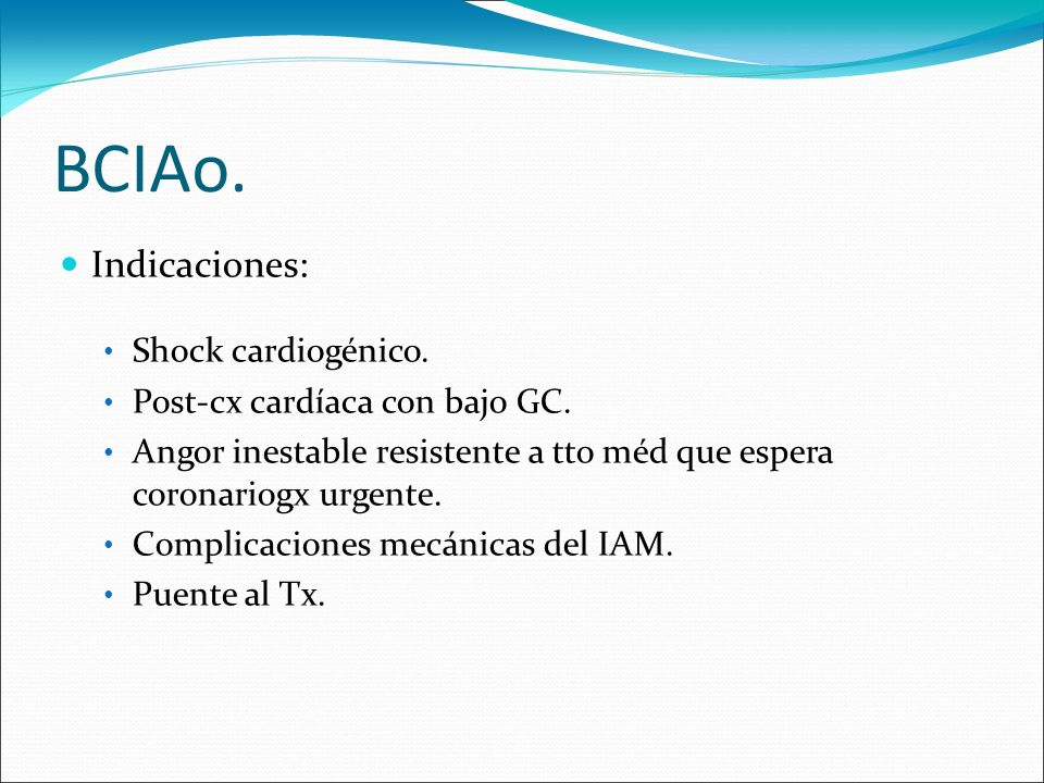 BCIAo. Indicaciones: Shock cardiogénico. Post-cx cardíaca con bajo GC. Angor inestable resistente a tto méd que espera coronariogx urgente. Complicaci